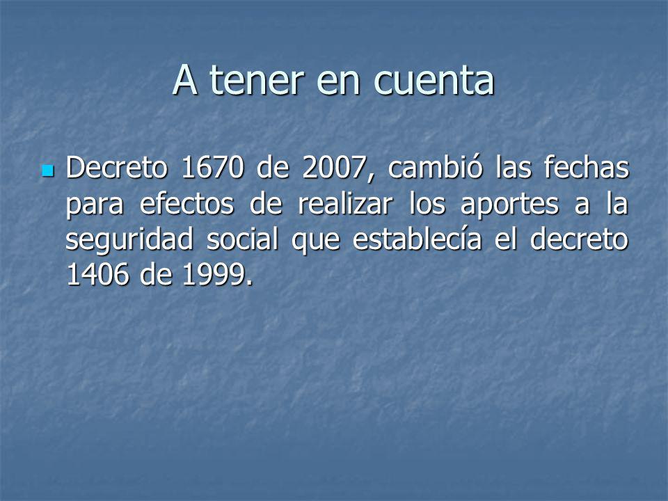 A tener en cuenta Decreto 1670 de 2007, cambió las fechas para efectos de realizar los aportes a la seguridad social que establecía el decreto 1406 de