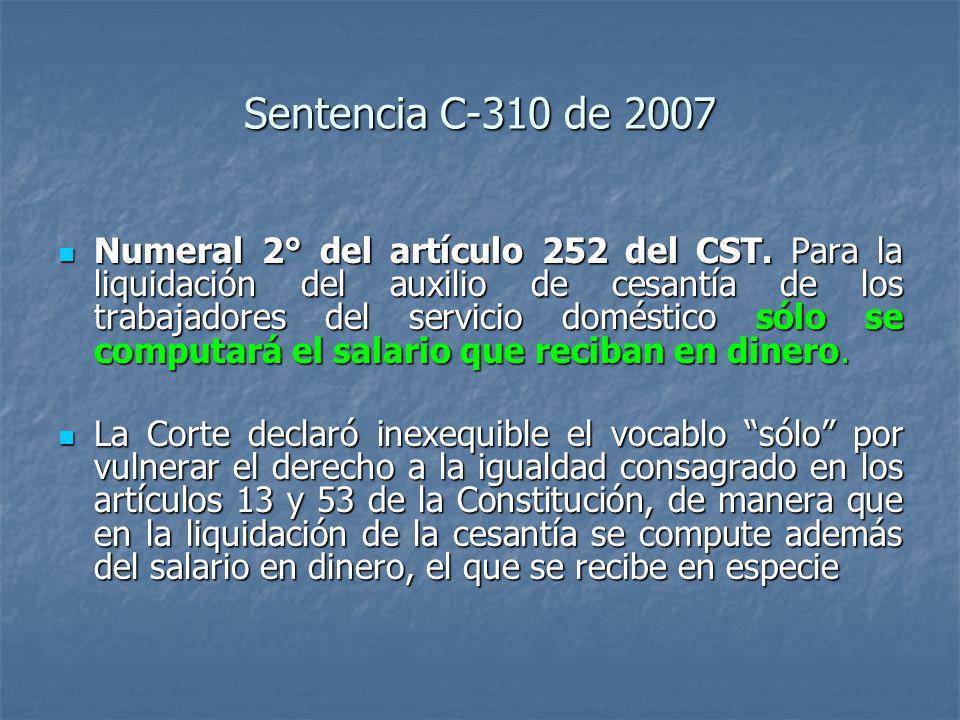 Sentencia C-310 de 2007 Numeral 2° del artículo 252 del CST. Para la liquidación del auxilio de cesantía de los trabajadores del servicio doméstico só