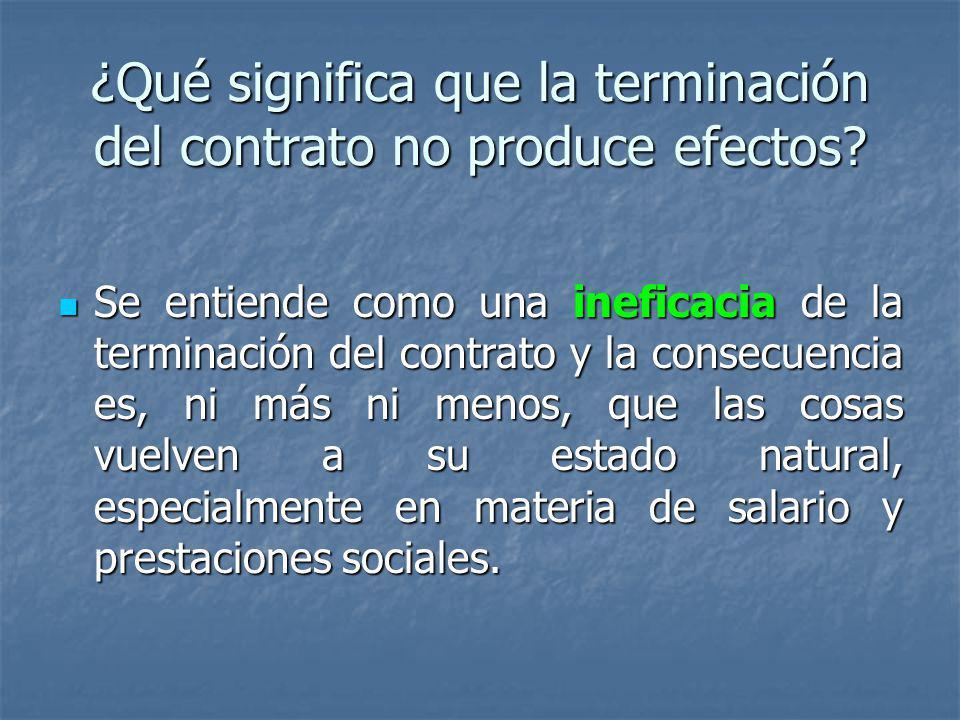 ¿Qué significa que la terminación del contrato no produce efectos? Se entiende como una ineficacia de la terminación del contrato y la consecuencia es