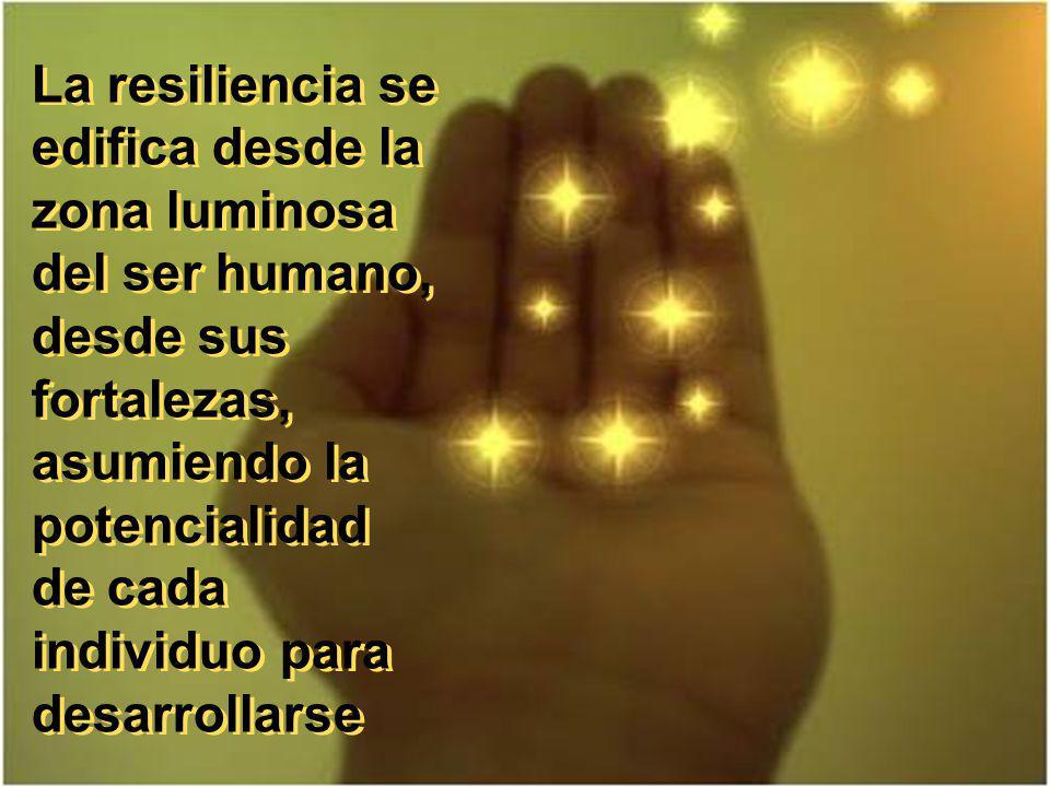 La resiliencia se edifica desde la zona luminosa del ser humano, desde sus fortalezas, asumiendo la potencialidad de cada individuo para desarrollarse