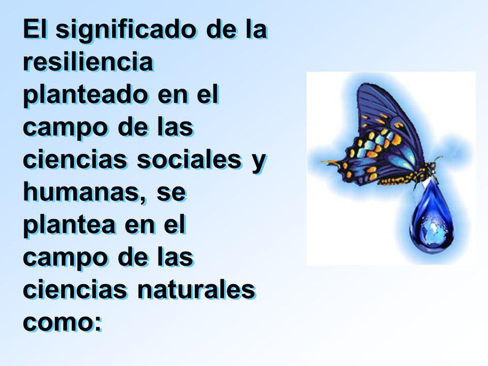 El significado de la resiliencia planteado en el campo de las ciencias sociales y humanas, se plantea en el campo de las ciencias naturales como: