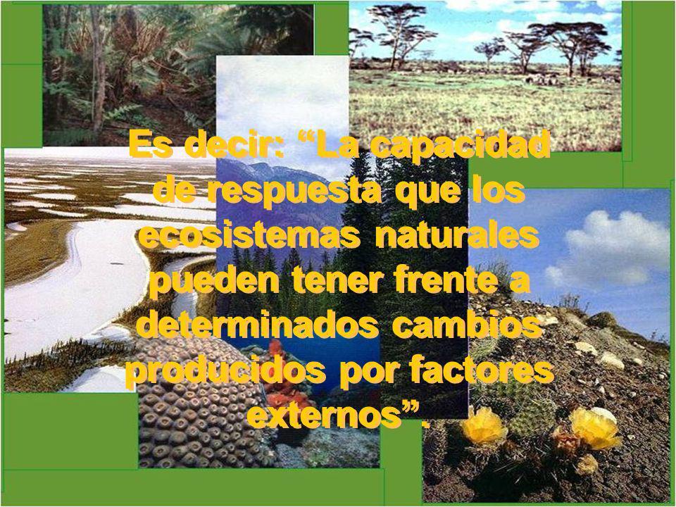 Es decir: La capacidad de respuesta que los ecosistemas naturales pueden tener frente a determinados cambios producidos por factores externos.