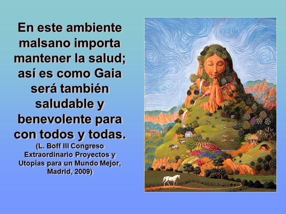 En este ambiente malsano importa mantener la salud; así es como Gaia será también saludable y benevolente para con todos y todas. (L. Boff III Congres