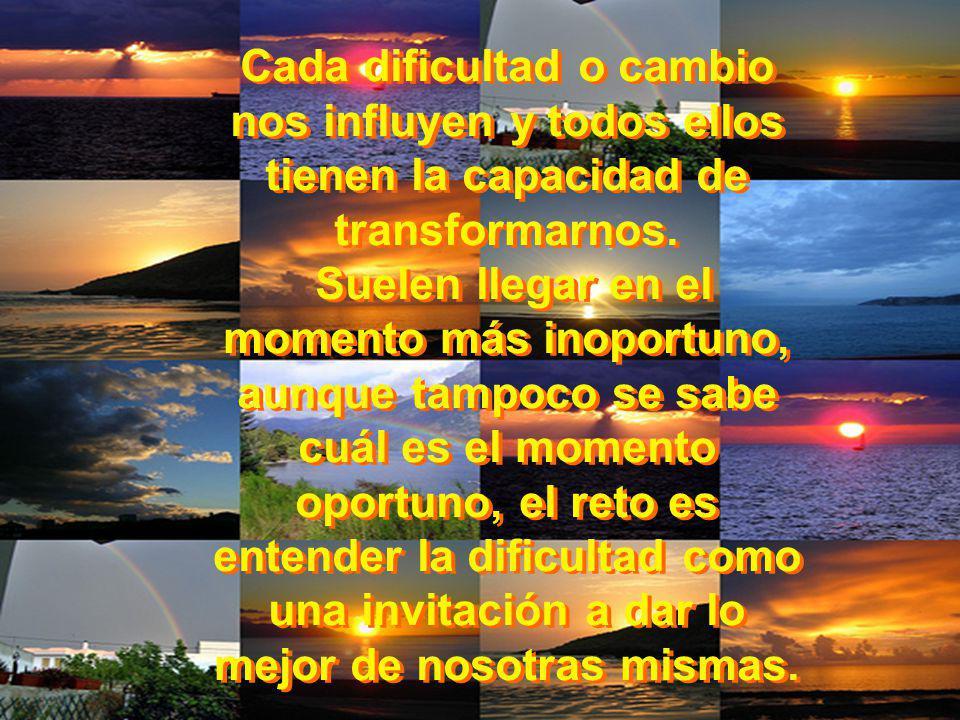 Cada dificultad o cambio nos influyen y todos ellos tienen la capacidad de transformarnos. Suelen llegar en el momento más inoportuno, aunque tampoco