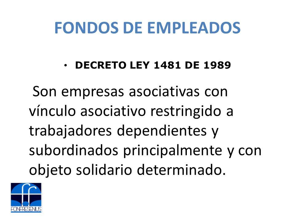 FONDOS DE EMPLEADOS DECRETO LEY 1481 DE 1989 Son empresas asociativas con vínculo asociativo restringido a trabajadores dependientes y subordinados principalmente y con objeto solidario determinado.
