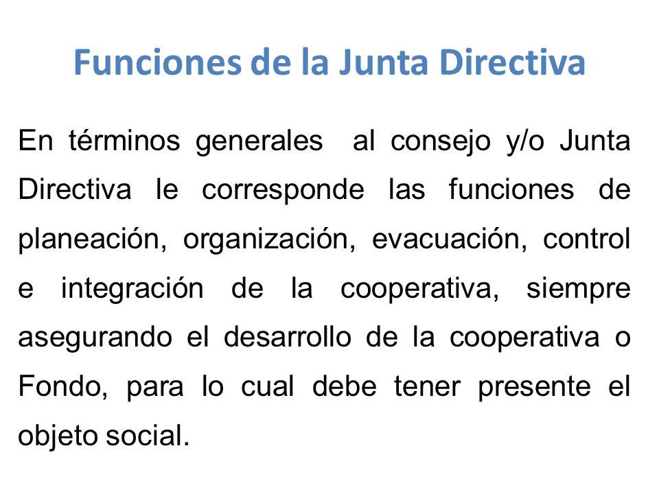 En términos generales al consejo y/o Junta Directiva le corresponde las funciones de planeación, organización, evacuación, control e integración de la cooperativa, siempre asegurando el desarrollo de la cooperativa o Fondo, para lo cual debe tener presente el objeto social.