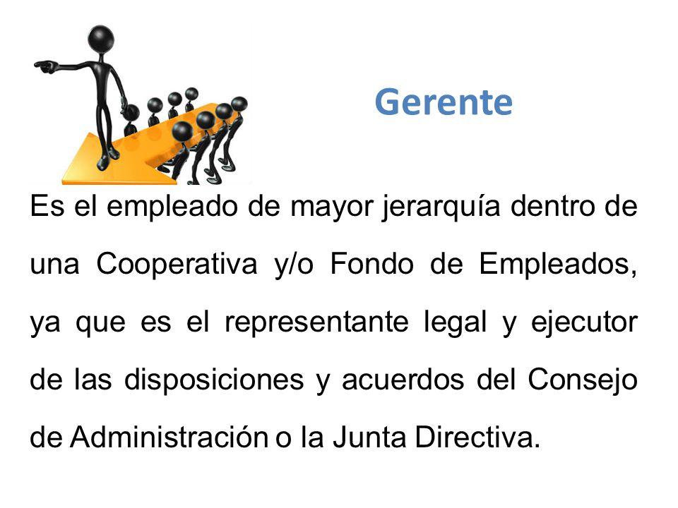 Es el empleado de mayor jerarquía dentro de una Cooperativa y/o Fondo de Empleados, ya que es el representante legal y ejecutor de las disposiciones y acuerdos del Consejo de Administración o la Junta Directiva.