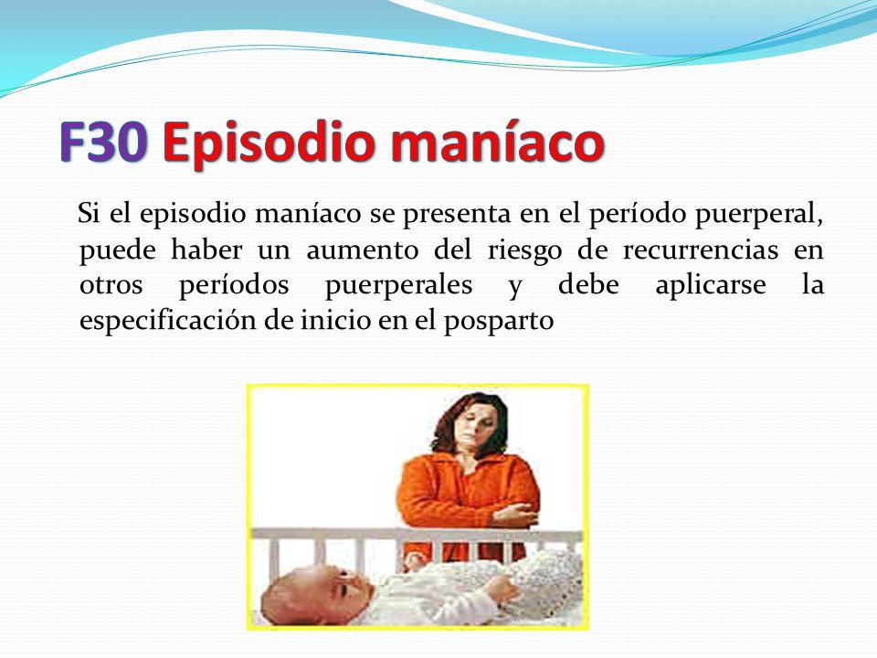 Si el episodio maníaco se presenta en el período puerperal, puede haber un aumento del riesgo de recurrencias en otros períodos puerperales y debe apl