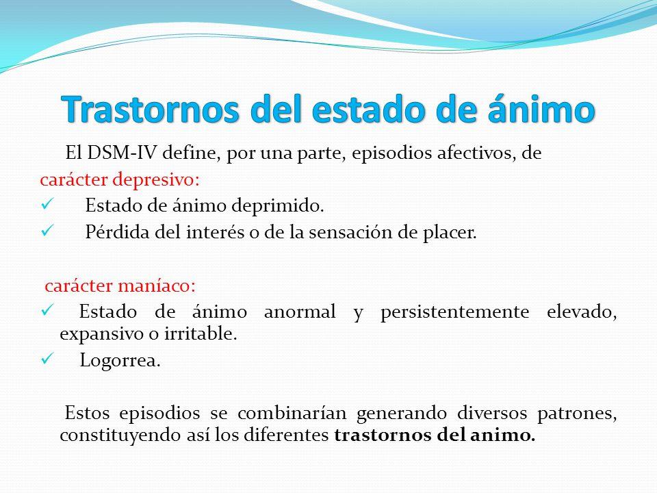 El DSM-IV define, por una parte, episodios afectivos, de carácter depresivo: Estado de ánimo deprimido. Pérdida del interés o de la sensación de place
