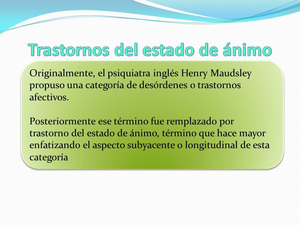 Originalmente, el psiquiatra inglés Henry Maudsley propuso una categoría de desórdenes o trastornos afectivos. Posteriormente ese término fue remplaza