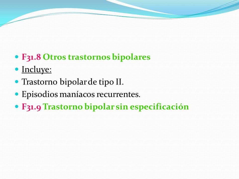 F31.8 Otros trastornos bipolares Incluye: Trastorno bipolar de tipo II. Episodios maníacos recurrentes. F31.9 Trastorno bipolar sin especificación
