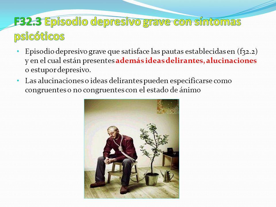 Episodio depresivo grave que satisface las pautas establecidas en (f32.2) y en el cual están presentes además ideas delirantes, alucinaciones o estupo