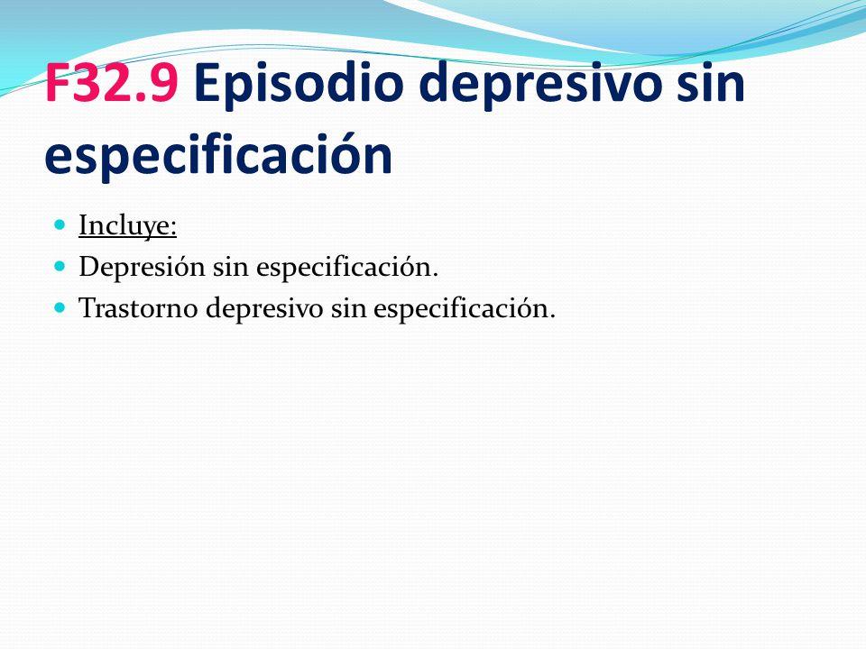 F32.9 Episodio depresivo sin especificación Incluye: Depresión sin especificación. Trastorno depresivo sin especificación.