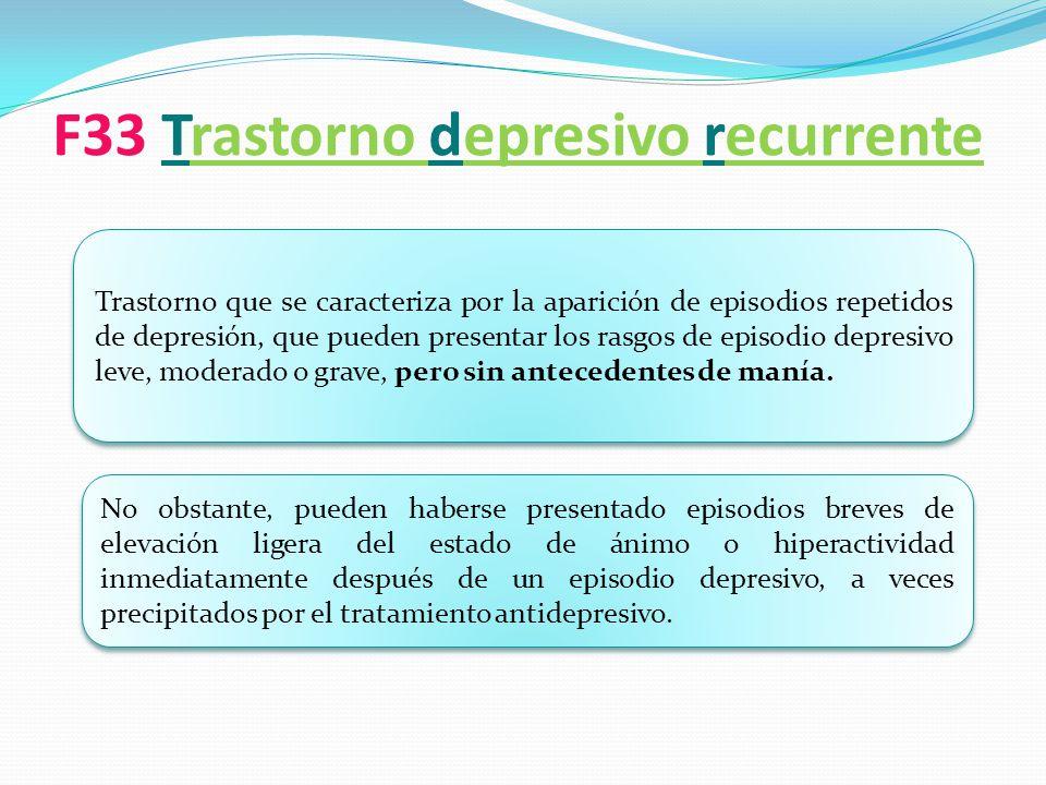 F33 Trastorno depresivo recurrente Trastorno que se caracteriza por la aparición de episodios repetidos de depresión, que pueden presentar los rasgos