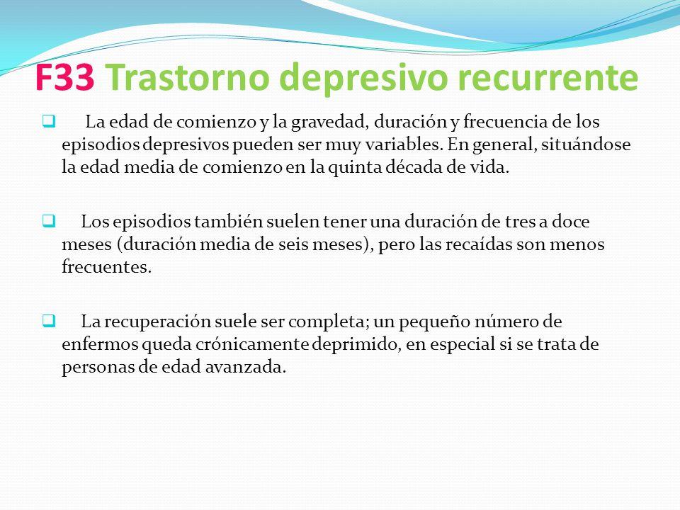 F33 Trastorno depresivo recurrente La edad de comienzo y la gravedad, duración y frecuencia de los episodios depresivos pueden ser muy variables. En g