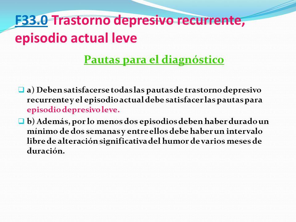 F33.0 Trastorno depresivo recurrente, episodio actual leve Pautas para el diagnóstico a) Deben satisfacerse todas las pautas de trastorno depresivo re