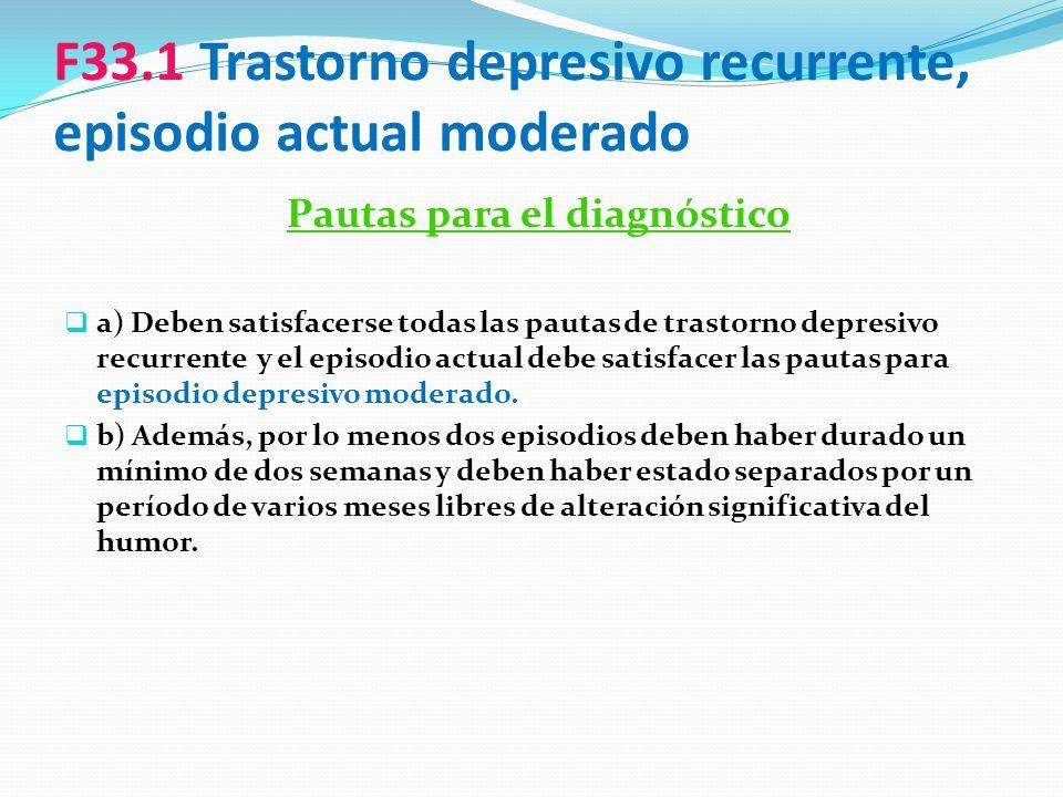 F33.1 Trastorno depresivo recurrente, episodio actual moderado Pautas para el diagnóstico a) Deben satisfacerse todas las pautas de trastorno depresiv