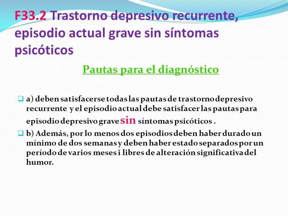 F33.2 Trastorno depresivo recurrente, episodio actual grave sin síntomas psicóticos Pautas para el diagnóstico a) deben satisfacerse todas las pautas