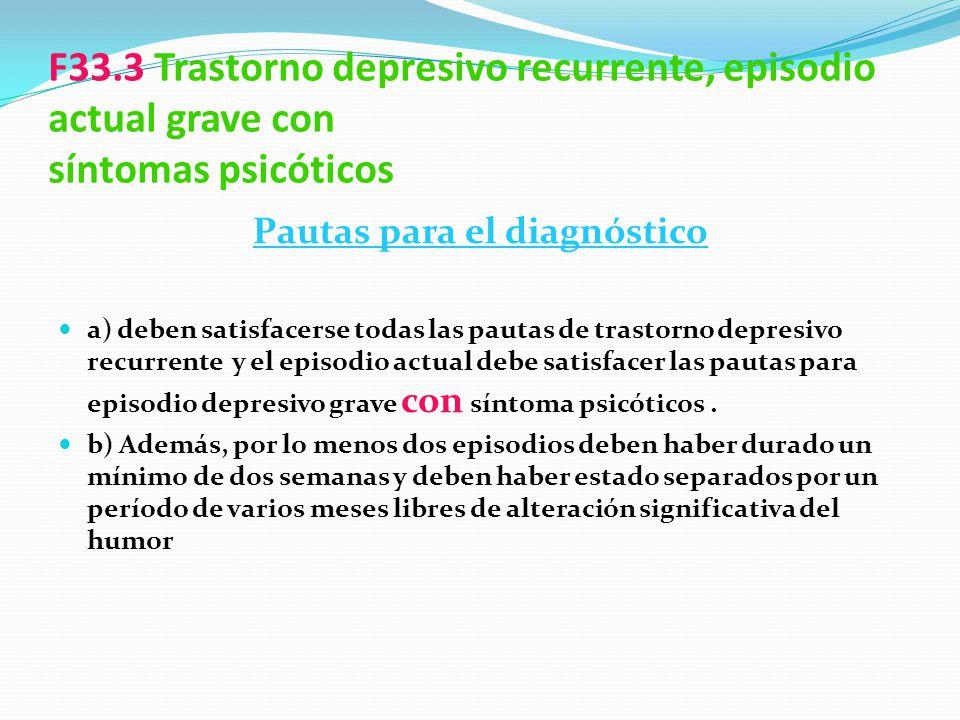 F33.3 Trastorno depresivo recurrente, episodio actual grave con síntomas psicóticos Pautas para el diagnóstico a) deben satisfacerse todas las pautas