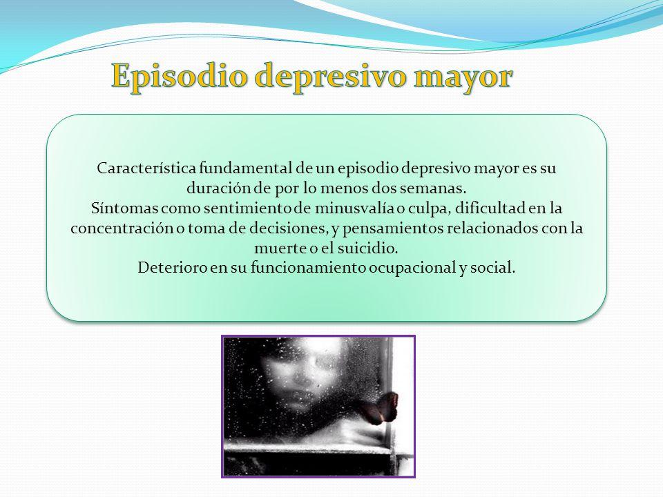 Característica fundamental de un episodio depresivo mayor es su duración de por lo menos dos semanas. Síntomas como sentimiento de minusvalía o culpa,