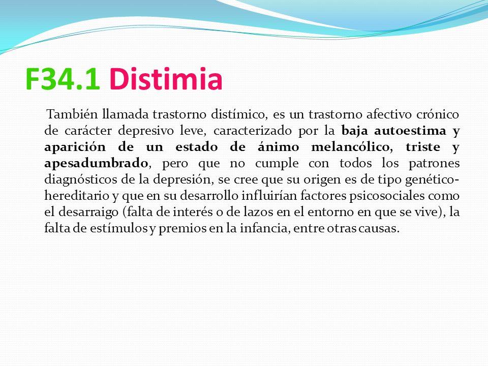 F34.1 Distimia También llamada trastorno distímico, es un trastorno afectivo crónico de carácter depresivo leve, caracterizado por la baja autoestima