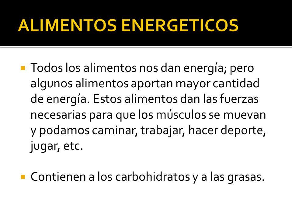 Todos los alimentos nos dan energía; pero algunos alimentos aportan mayor cantidad de energía. Estos alimentos dan las fuerzas necesarias para que los