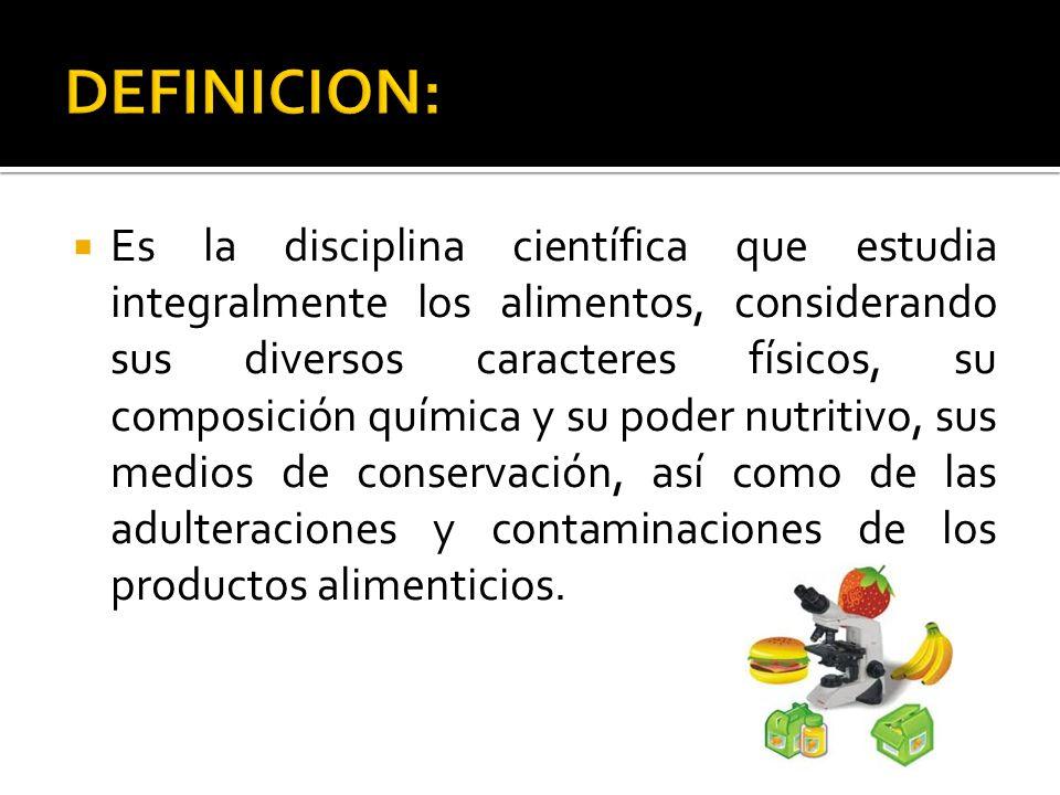 Es la disciplina científica que estudia integralmente los alimentos, considerando sus diversos caracteres físicos, su composición química y su poder n
