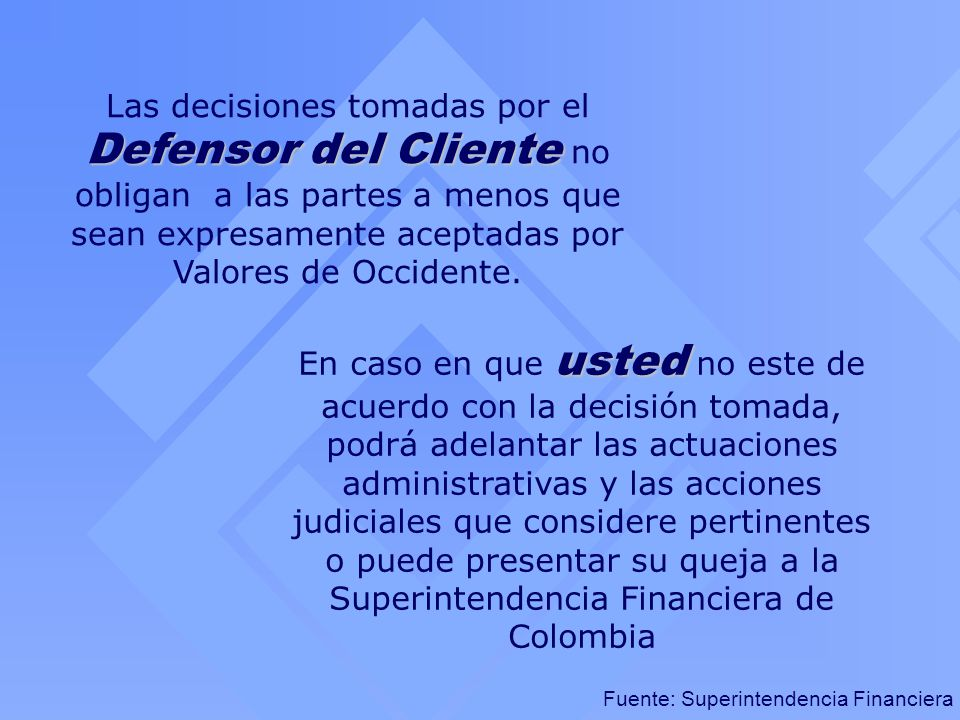Fuente: Superintendencia Financiera Defensor del Cliente Las decisiones tomadas por el Defensor del Cliente no obligan a las partes a menos que sean e