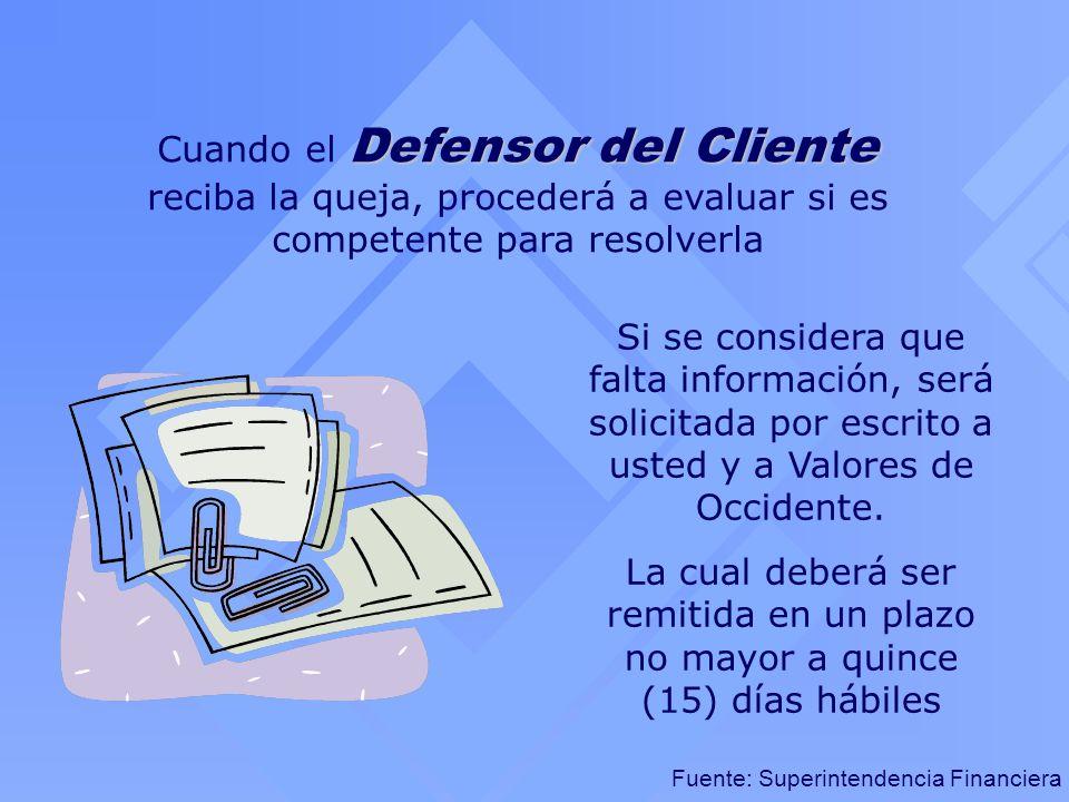 Fuente: Superintendencia Financiera Defensor del Cliente Cuando el Defensor del Cliente reciba la queja, procederá a evaluar si es competente para res