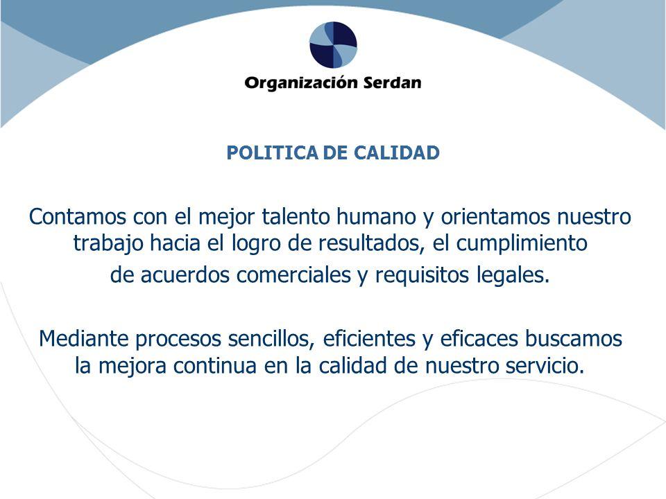 POLITICA DE CALIDAD Contamos con el mejor talento humano y orientamos nuestro trabajo hacia el logro de resultados, el cumplimiento de acuerdos comerciales y requisitos legales.