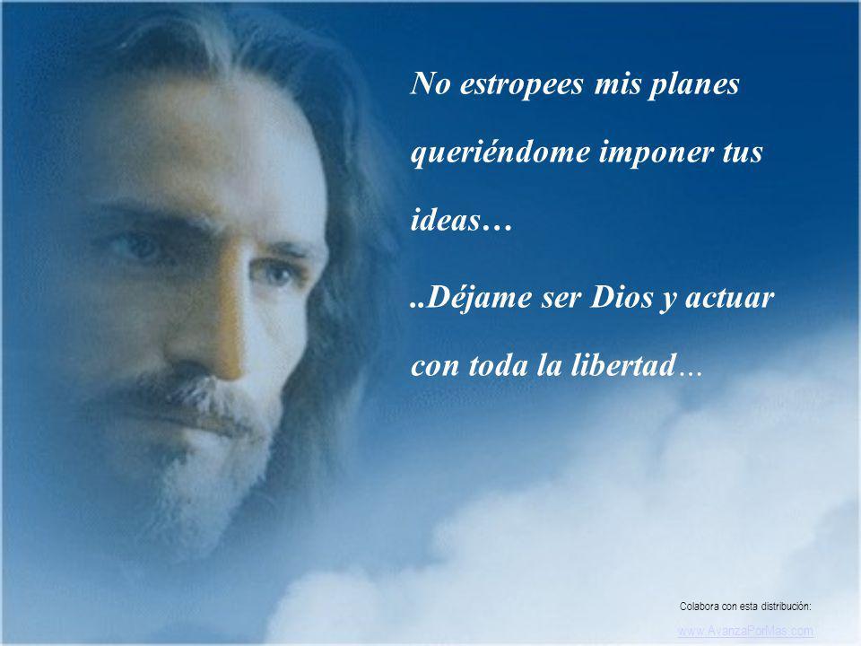 No estropees mis planes queriéndome imponer tus ideas…..Déjame ser Dios y actuar con toda la libertad… Colabora con esta distribución: www.AvanzaPorMas.com