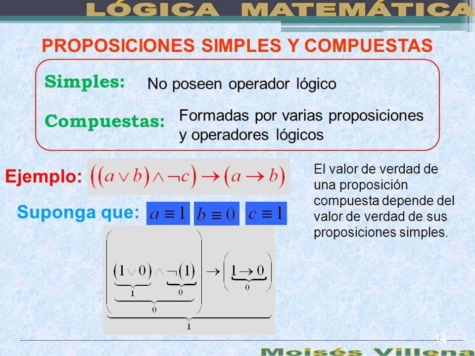 PROPOSICIONES SIMPLES Y COMPUESTAS Simples: No poseen operador lógico Compuestas: Formadas por varias proposiciones y operadores lógicos Ejemplo: El v