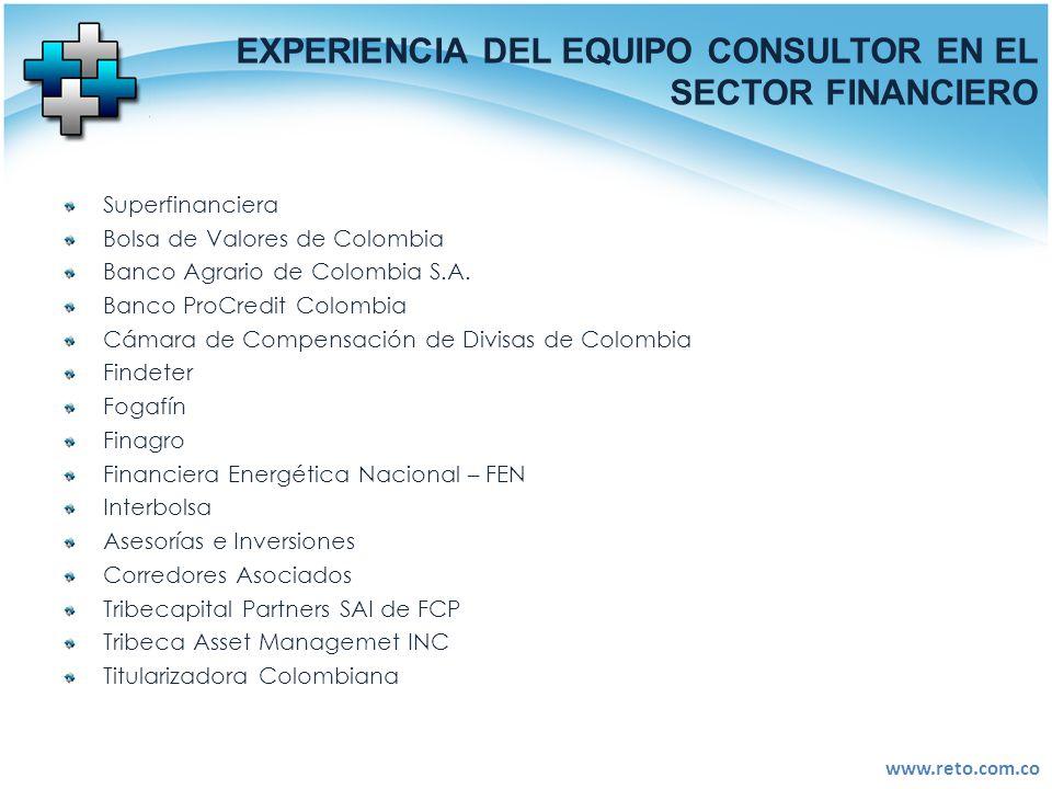 www.reto.com.co EXPERIENCIA DEL EQUIPO CONSULTOR EN EL SECTOR FINANCIERO Superfinanciera Bolsa de Valores de Colombia Banco Agrario de Colombia S.A. B