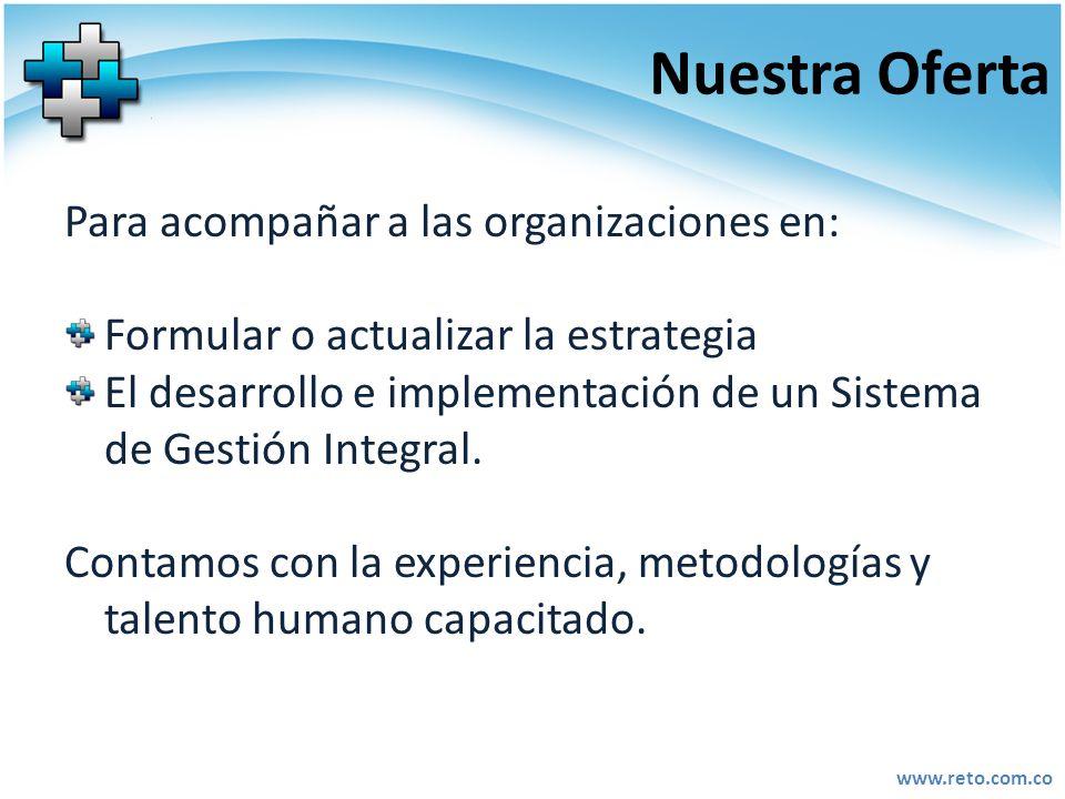 www.reto.com.co Nuestra Oferta Para acompañar a las organizaciones en: Formular o actualizar la estrategia El desarrollo e implementación de un Sistem