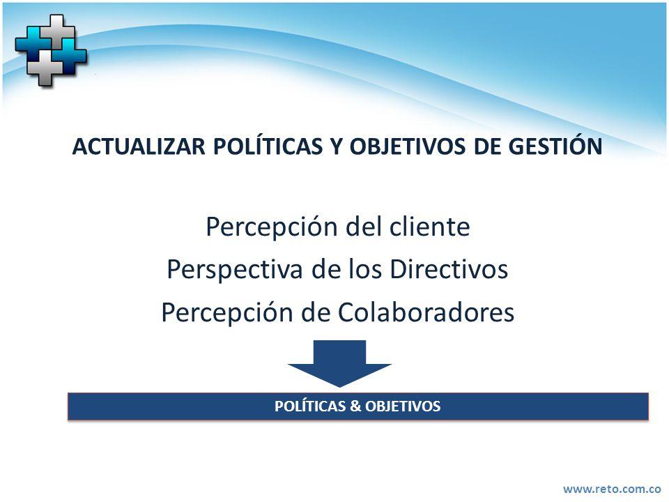 www.reto.com.co ACTUALIZAR POLÍTICAS Y OBJETIVOS DE GESTIÓN Percepción del cliente Perspectiva de los Directivos Percepción de Colaboradores POLÍTICAS