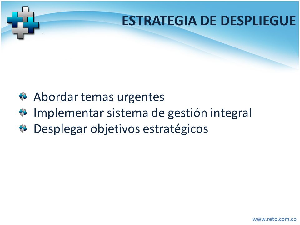 www.reto.com.co ESTRATEGIA DE DESPLIEGUE Abordar temas urgentes Implementar sistema de gestión integral Desplegar objetivos estratégicos