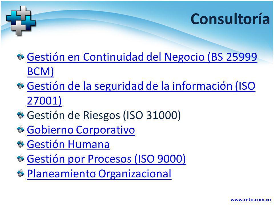 www.reto.com.co Consultoría Gestión en Continuidad del Negocio (BS 25999 BCM) Gestión de la seguridad de la información (ISO 27001) Gestión de Riesgos
