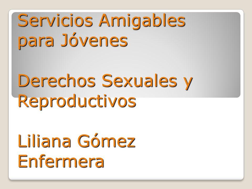 Servicios Amigables para Jóvenes Derechos Sexuales y Reproductivos Liliana Gómez Enfermera