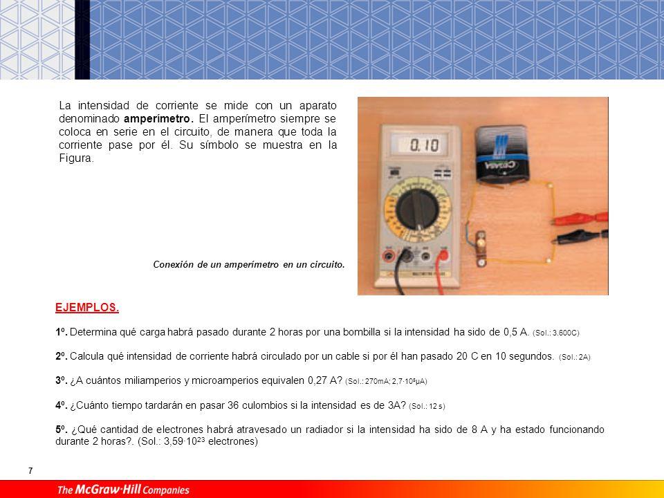 7 La intensidad de corriente se mide con un aparato denominado amperímetro. El amperímetro siempre se coloca en serie en el circuito, de manera que to