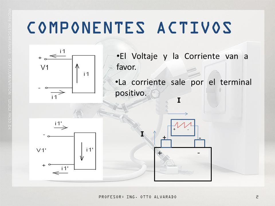 PROFESOR: ING.OTTO ALVARADO2 COMPONENTES ACTIVOS V1 El Voltaje y la Corriente van a favor.