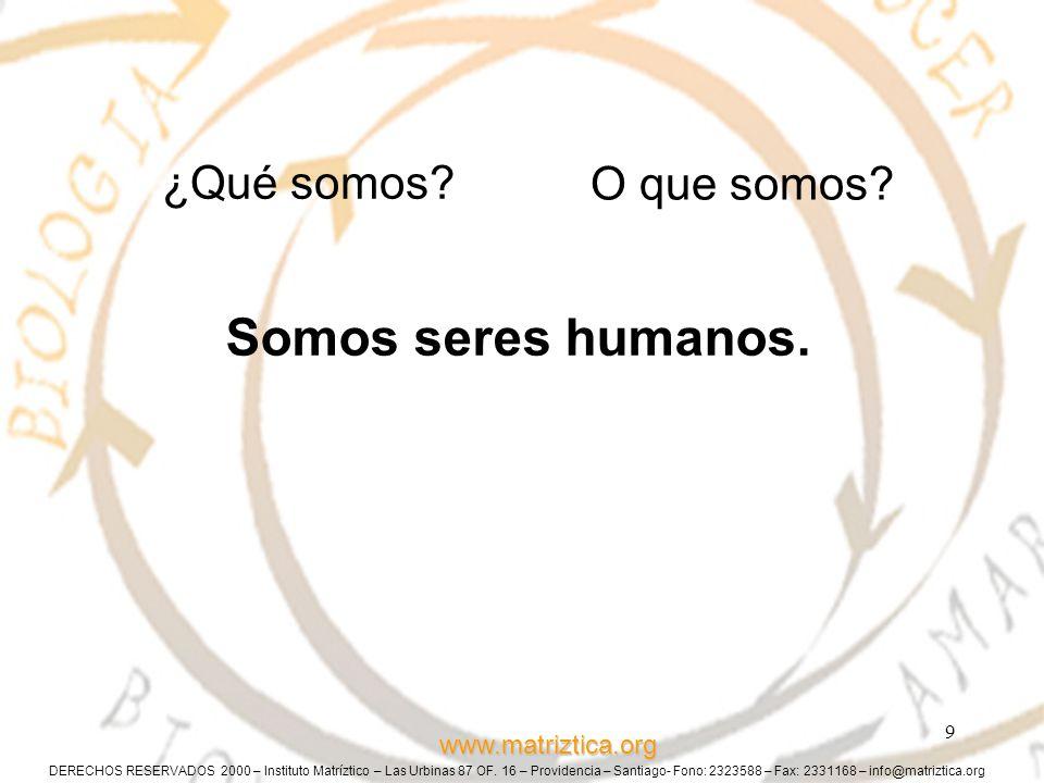 www.matriztica.org 9 ¿Qué somos? Somos seres humanos. O que somos?