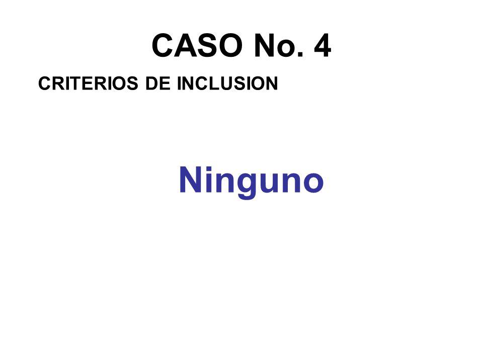 CASO No. 4 CRITERIOS DE INCLUSION Ninguno