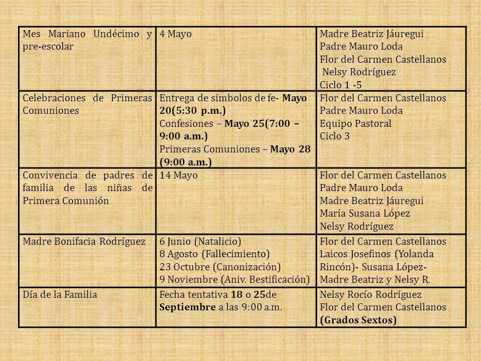Mes Mariano Undécimo y pre-escolar 4 MayoMadre Beatriz Jáuregui Padre Mauro Loda Flor del Carmen Castellanos Nelsy Rodríguez Ciclo 1 -5 Celebraciones de Primeras Comuniones Entrega de símbolos de fe- Mayo 20(5:30 p.m.) Confesiones – Mayo 25(7:00 – 9:00 a.m.) Primeras Comuniones – Mayo 28 (9:00 a.m.) Flor del Carmen Castellanos Padre Mauro Loda Equipo Pastoral Ciclo 3 Convivencia de padres de familia de las niñas de Primera Comunión 14 MayoFlor del Carmen Castellanos Padre Mauro Loda Madre Beatriz Jáuregui María Susana López Nelsy Rodríguez Madre Bonifacia Rodríguez6 Junio (Natalicio) 8 Agosto (Fallecimiento) 23 Octubre (Canonización) 9 Noviembre (Aniv.