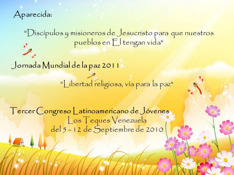 Aparecida: Discípulos y misioneros de Jesucristo para que nuestros pueblos en El tengan vida Jornada Mundial de la paz 2011 Libertad religiosa, vía para la paz Tercer Congreso Latinoamericano de Jóvenes Los Teques Venezuela del 5 - 12 de Septiembre de 2010