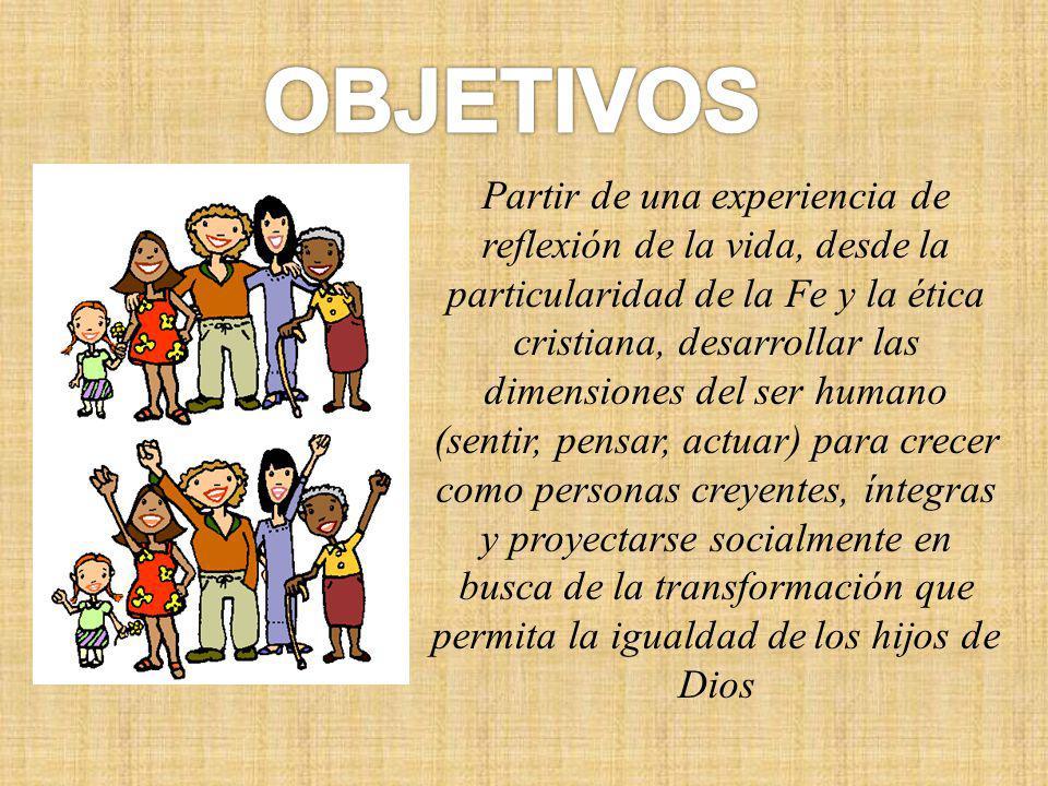 Partir de una experiencia de reflexión de la vida, desde la particularidad de la Fe y la ética cristiana, desarrollar las dimensiones del ser humano (sentir, pensar, actuar) para crecer como personas creyentes, íntegras y proyectarse socialmente en busca de la transformación que permita la igualdad de los hijos de Dios