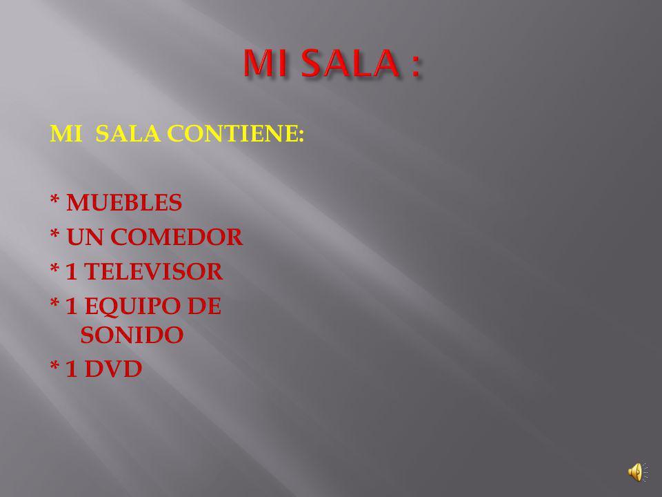 MI SALA CONTIENE: * MUEBLES * UN COMEDOR * 1 TELEVISOR * 1 EQUIPO DE SONIDO * 1 DVD