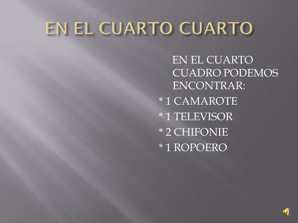 EN EL CUARTO CUADRO PODEMOS ENCONTRAR: * 1 CAMAROTE * 1 TELEVISOR * 2 CHIFONIE * 1 ROPOERO