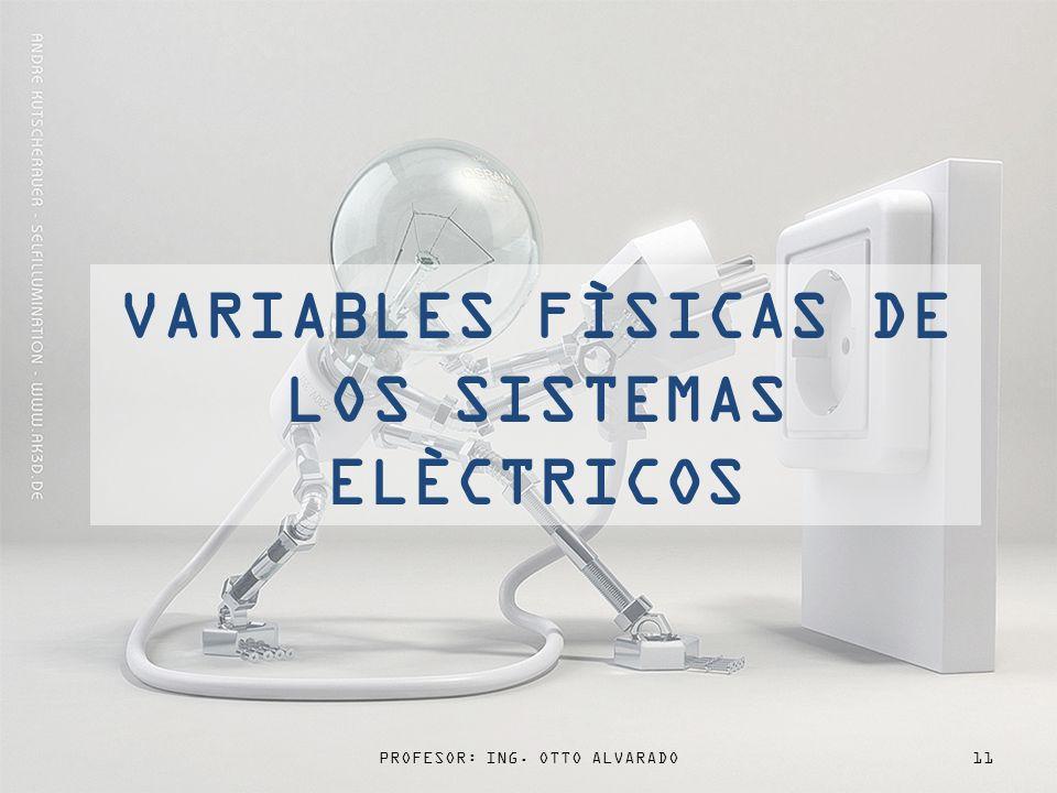 PROFESOR: ING. OTTO ALVARADO11 VARIABLES FÌSICAS DE LOS SISTEMAS ELÈCTRICOS