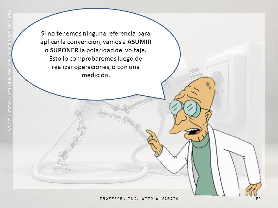 PROFESOR: ING. OTTO ALVARADO21 Si no tenemos ninguna referencia para aplicar la convención, vamos a ASUMIR o SUPONER la polaridad del voltaje. Esto lo
