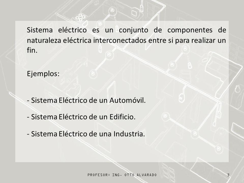 PROFESOR: ING. OTTO ALVARADO3 Sistema eléctrico es un conjunto de componentes de naturaleza eléctrica interconectados entre si para realizar un fin. E